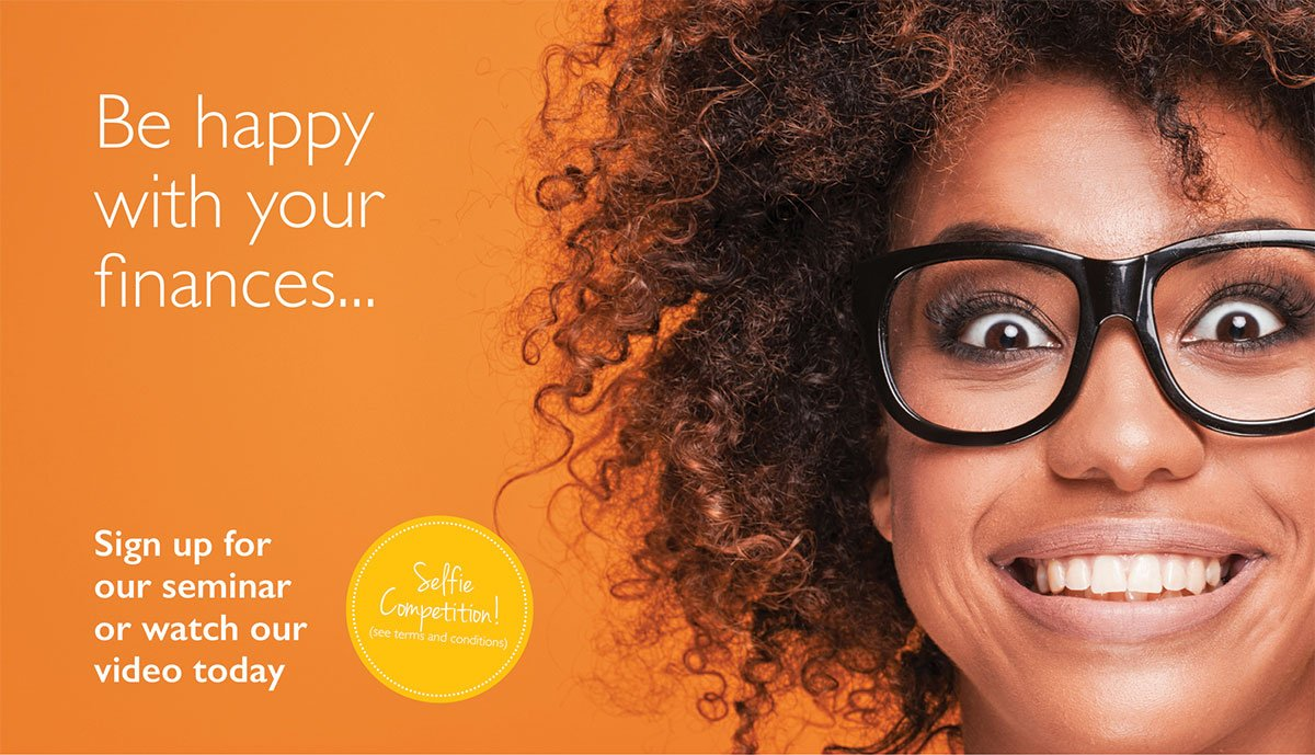 Image of a woman wearing glasses, she's got a big smile on her face. Text reads: Be happy with your finances. Sign up for our seminar or watch our video today. Enter our selfie competition here.