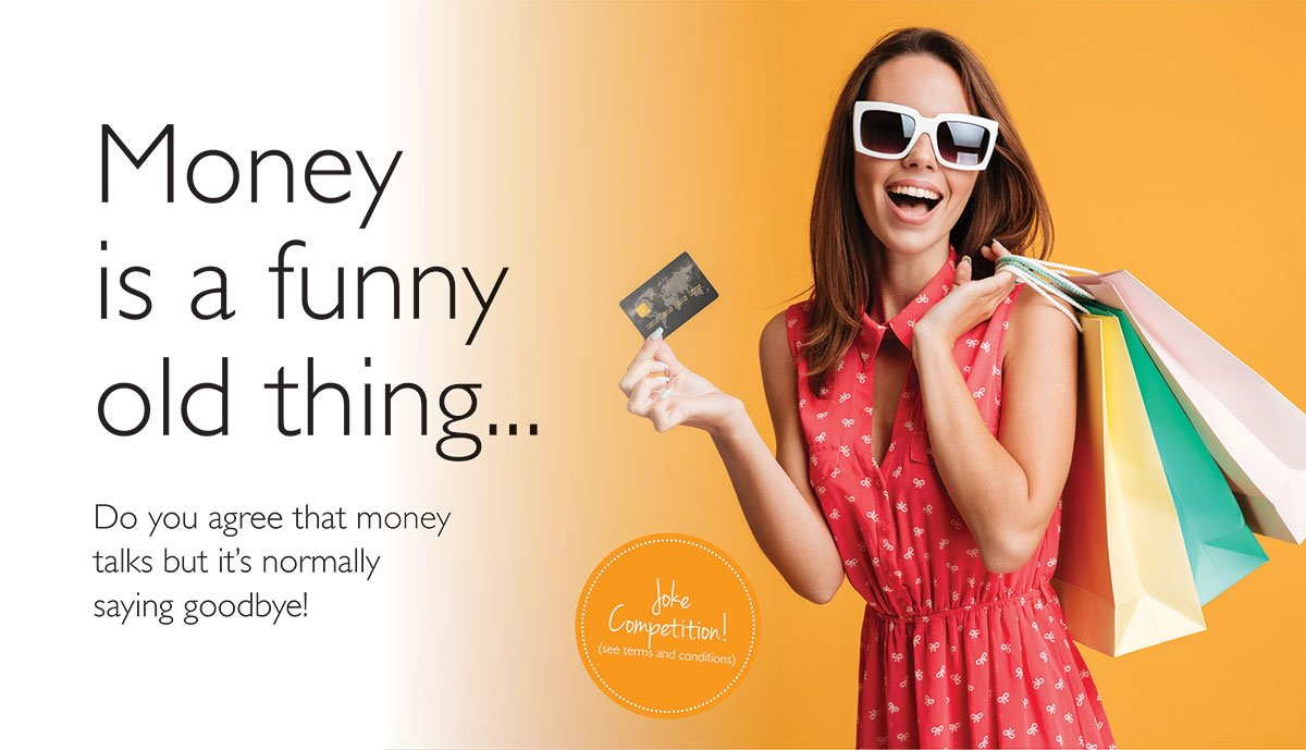 Image of woman with shopping bags holding a credit card. Text reads: Money is a funny old thing. Do you agree that money talks, but it's normally saying goodbye? Enter our Jokes competition here.