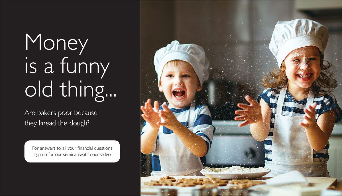Image of two young children wearing chefs hats and aprons. They are in the kitchen, covered in flour, and they're laughing. Text reads: Money is a funny old thing. Are bakers poor because they kneed the dough? For answers to all your financial questions sign up for our seminar or watch our video.