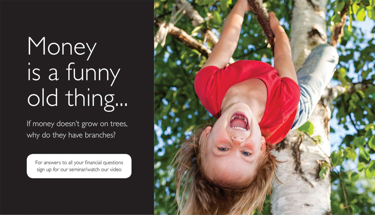 Image of a young girl climbing a tree. She's hanging from a branch, upside down, and laughing. Text reads: Money is a funny old thing. If money doesn't grow on trees, why do they have branches? For answers to all your financial questions sign up for our seminar or watch our video.