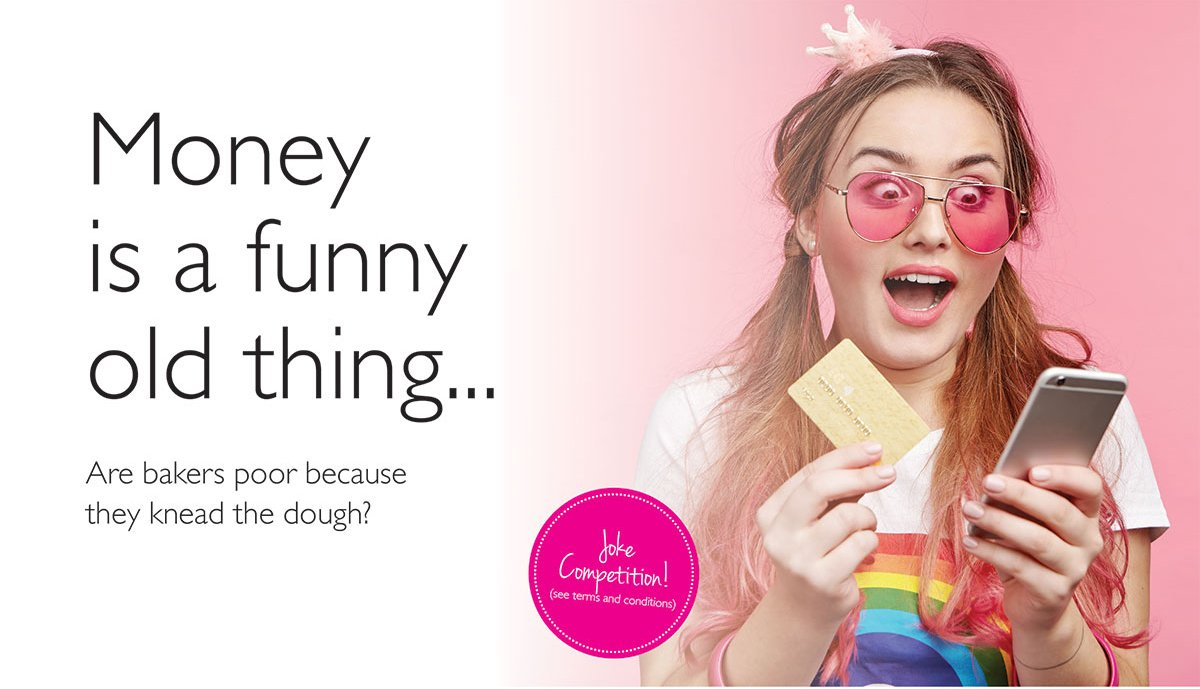 Image of a young woman wearing a fake tiara, with pink sunglasses on. She is holding her phone in one hand and a credit card in the other. Text reads: Money is a funny old thing. Are bakers poor because they knead the dough? Enter our joke competition here.