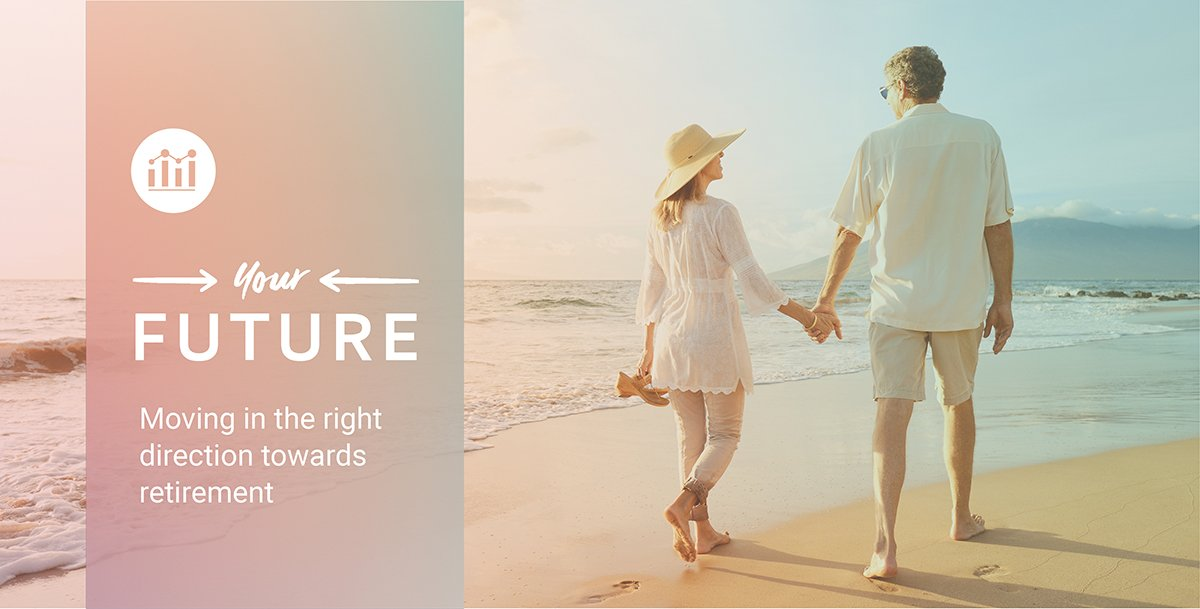 Image shows a couple walking hand in hand down a beautiful beach. Text reads: your future. Moving in the right direction towards retirement.