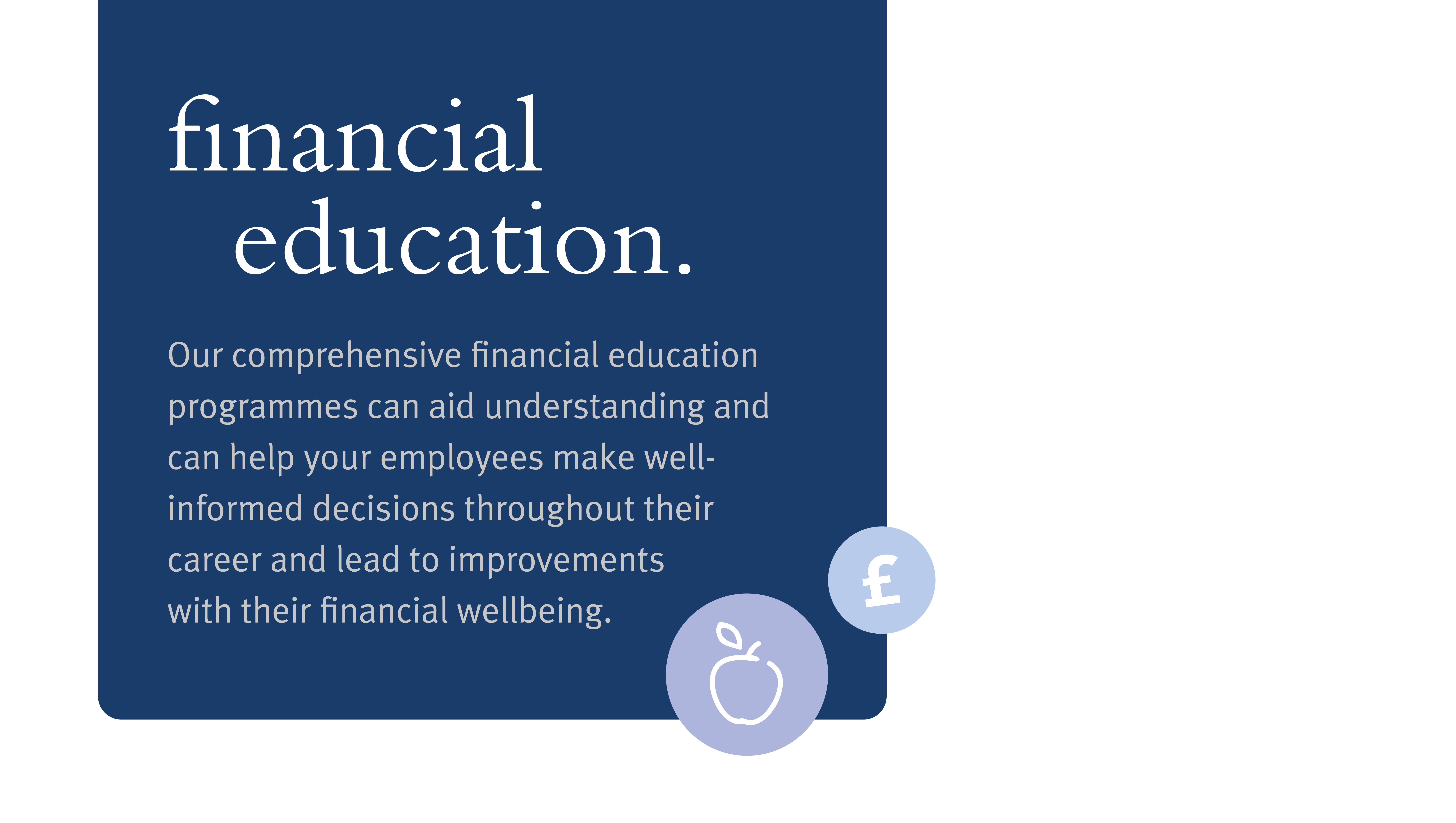 Image reads: Financial Education. Our comprehensive financial education programmes can aid understanding and can help your employees make well-informed decisions throughout their career and lead to improvements with their financial wellbeing.